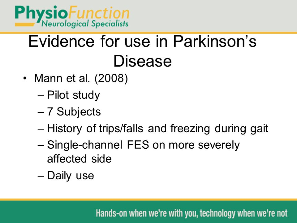 Evidence for use in Parkinson's Disease Mann et al. (2008) –Pilot study –7 Subjects –History of trips/falls and freezing during gait –Single-channel F