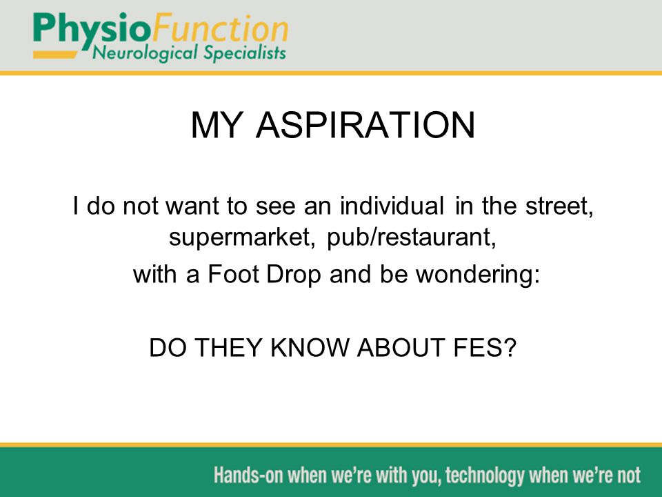 MY ASPIRATION I do not want to see an individual in the street, supermarket, pub/restaurant, with a Foot Drop and be wondering: DO THEY KNOW ABOUT FES