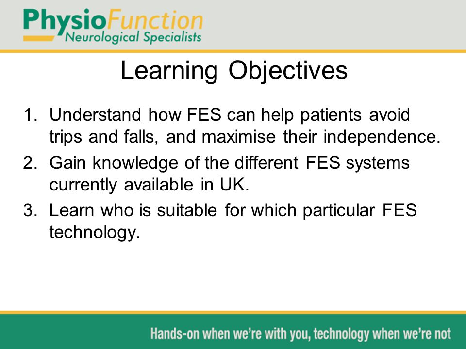 Learning Objectives 1.Understand how FES can help patients avoid trips and falls, and maximise their independence.
