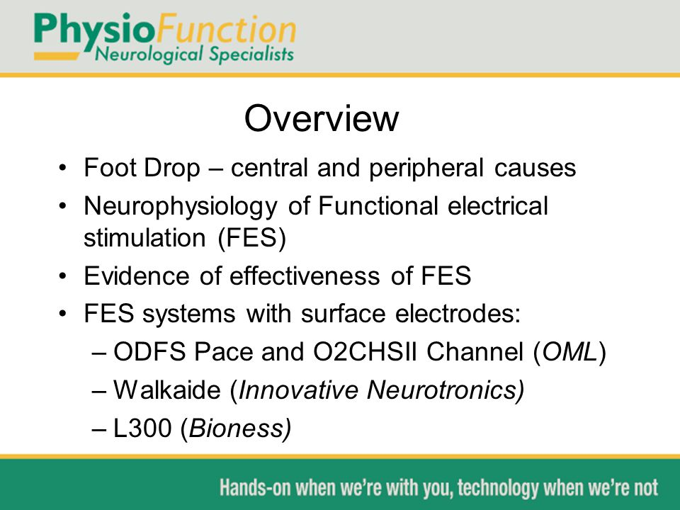 Overview Foot Drop – central and peripheral causes Neurophysiology of Functional electrical stimulation (FES) Evidence of effectiveness of FES FES systems with surface electrodes: –ODFS Pace and O2CHSII Channel (OML) –Walkaide (Innovative Neurotronics) –L300 (Bioness)