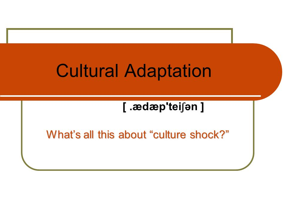 Cultural Adaptation What's all this about culture shock [.ædæp tei ʃ ən ]