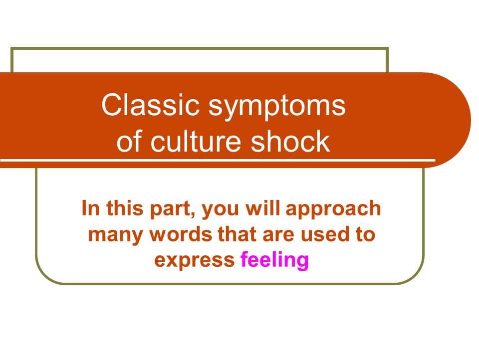 Classic symptoms of culture shock In this part, you will approach many words that are used to express feeling