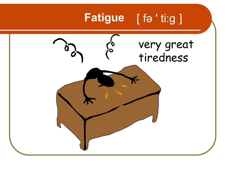 Fatigue very great tiredness [ fə ti:g ]