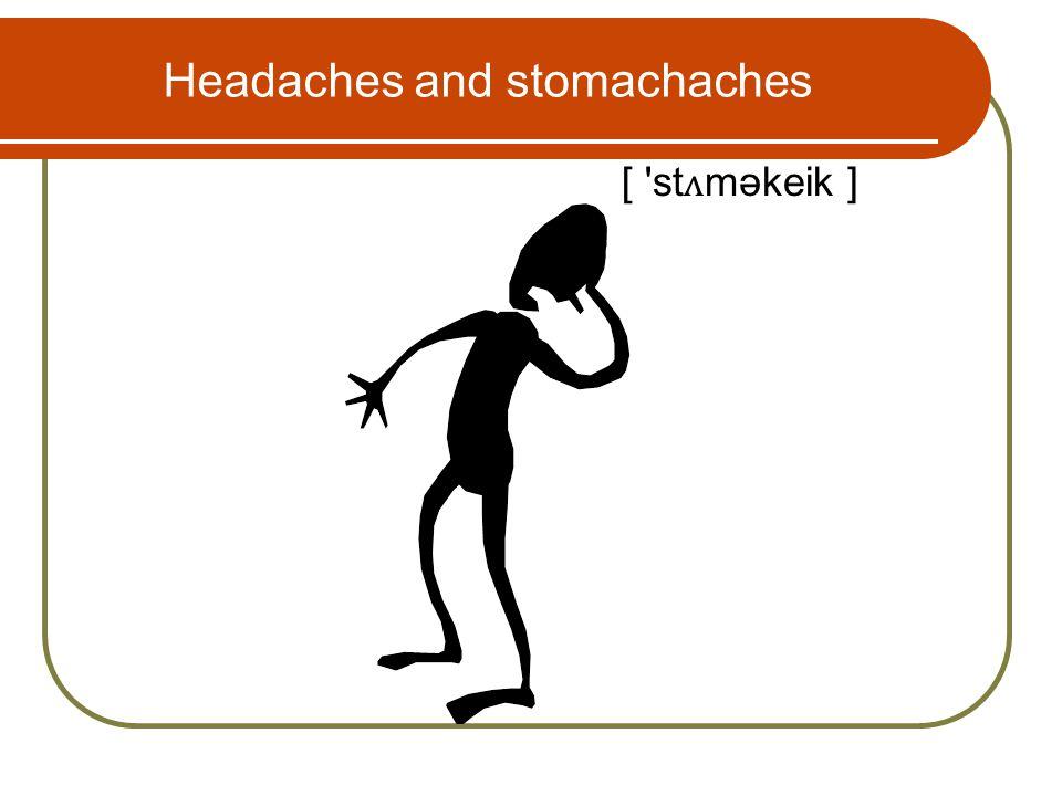 Headaches and stomachaches [ st ʌ məkeik ]