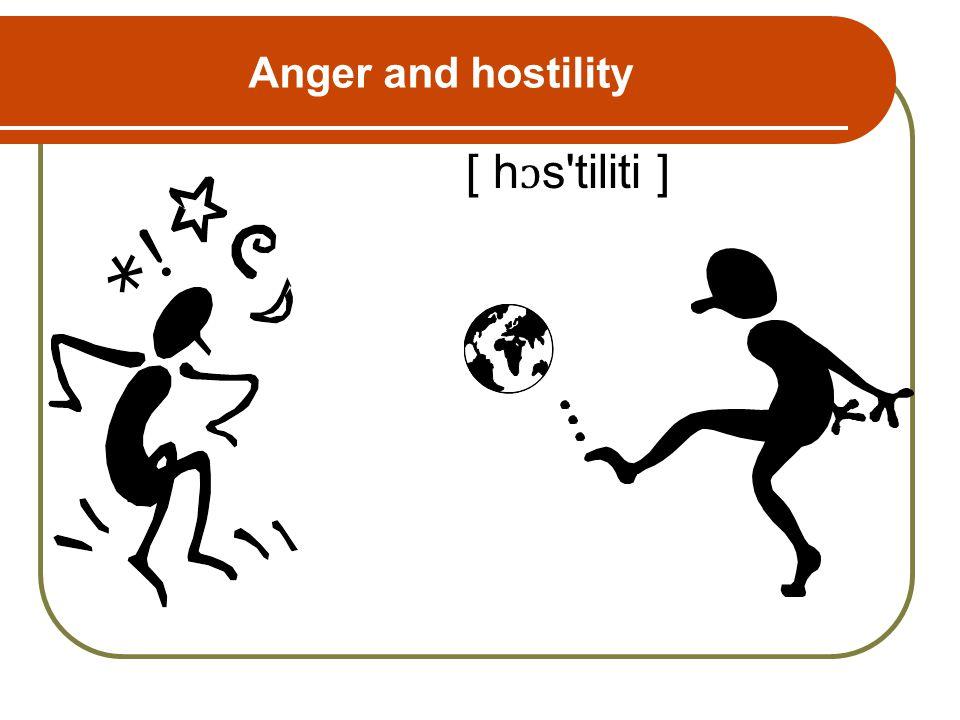 Anger and hostility [ h ɔ s tiliti ]