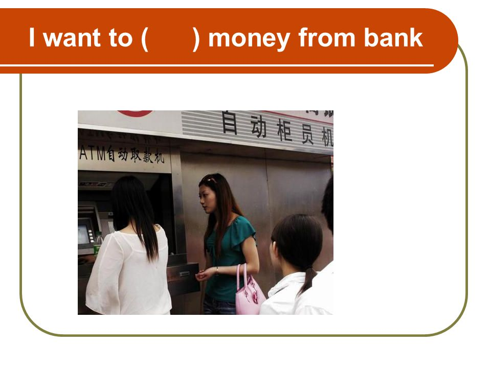 I want to ( ) money from bank