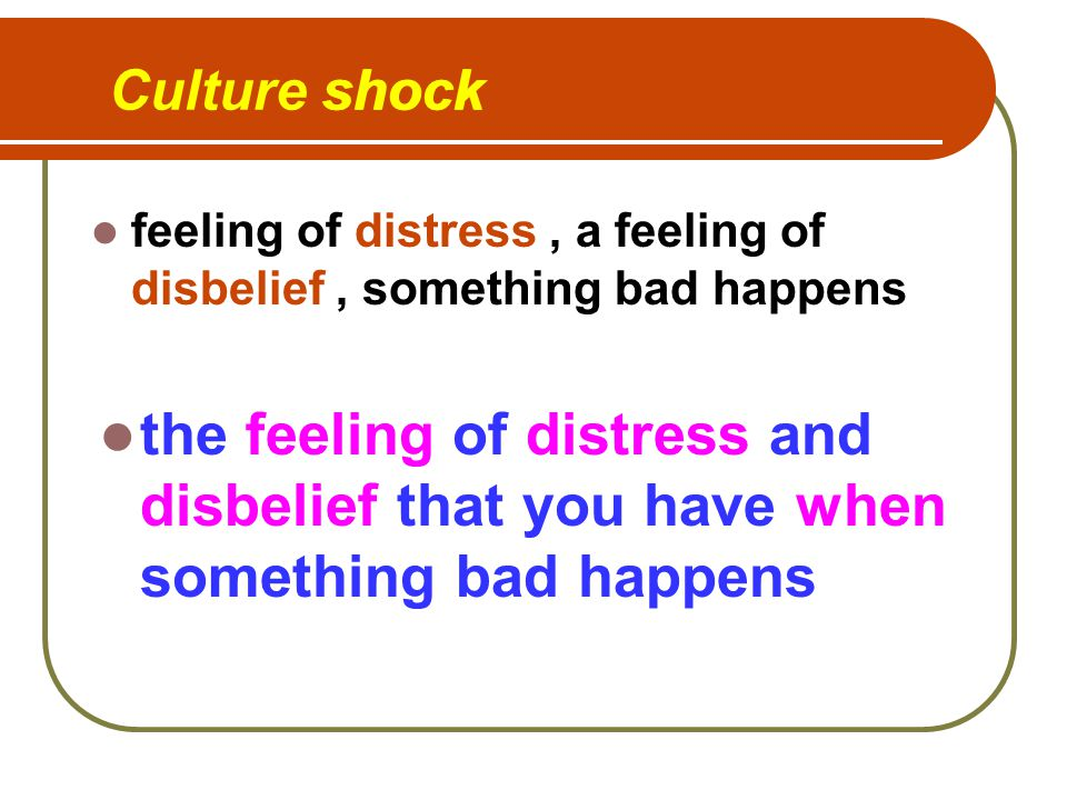 Culture shock the feeling of distress and disbelief that you have when something bad happens feeling of distress, a feeling of disbelief, something bad happens shock