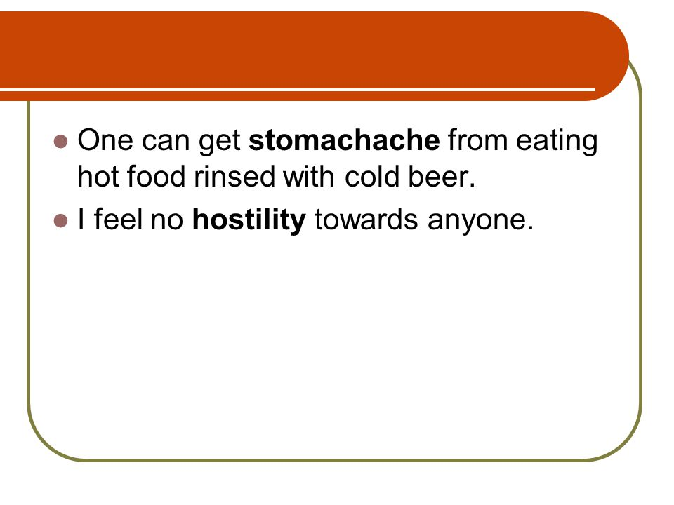 One can get stomachache from eating hot food rinsed with cold beer. I feel no hostility towards anyone.