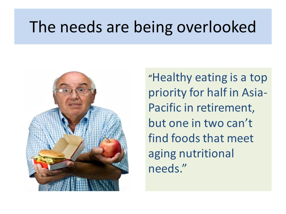 The needs are being overlooked Healthy eating is a top priority for half in Asia- Pacific in retirement, but one in two can't find foods that meet aging nutritional needs.