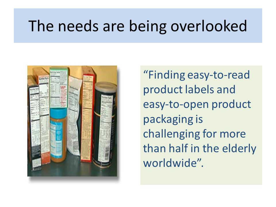 The needs are being overlooked Finding easy-to-read product labels and easy-to-open product packaging is challenging for more than half in the elderly worldwide .