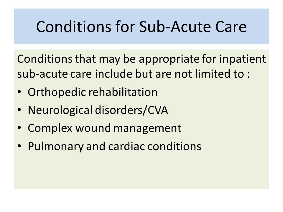 Conditions for Sub-Acute Care Conditions that may be appropriate for inpatient sub-acute care include but are not limited to : Orthopedic rehabilitati