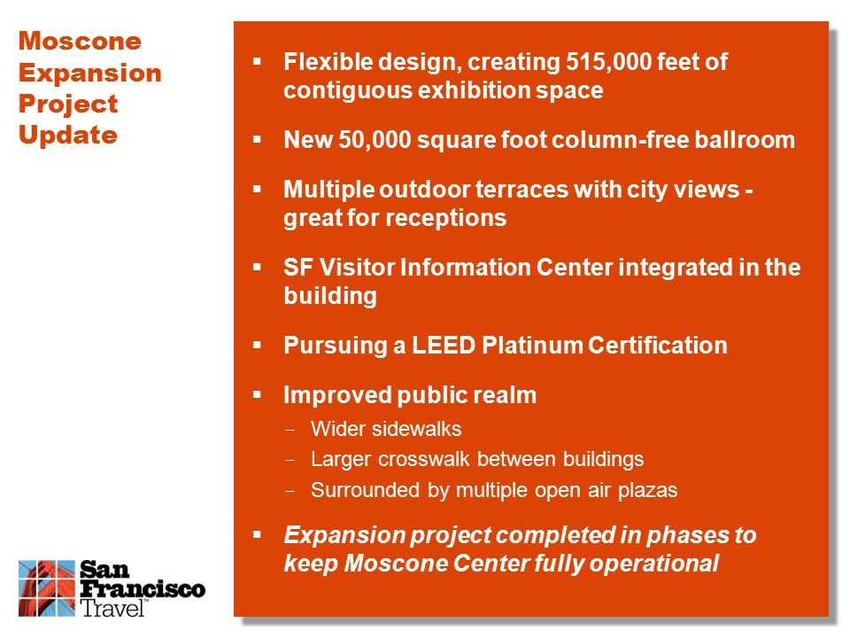  Flexible design, creating 515,000 feet of contiguous exhibition space  New 50,000 square foot column-free ballroom  Multiple outdoor terraces with city views - great for receptions  SF Visitor Information Center integrated in the building  Pursuing a LEED Platinum Certification  Improved public realm ­ Wider sidewalks ­ Larger crosswalk between buildings ­ Surrounded by multiple open air plazas  Expansion project completed in phases to keep Moscone Center fully operational Moscone Expansion Project Update