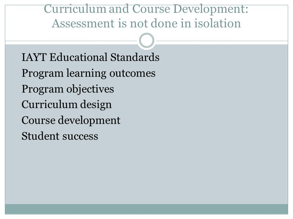 Curriculum and Course Development: Assessment is not done in isolation IAYT Educational Standards Program learning outcomes Program objectives Curriculum design Course development Student success
