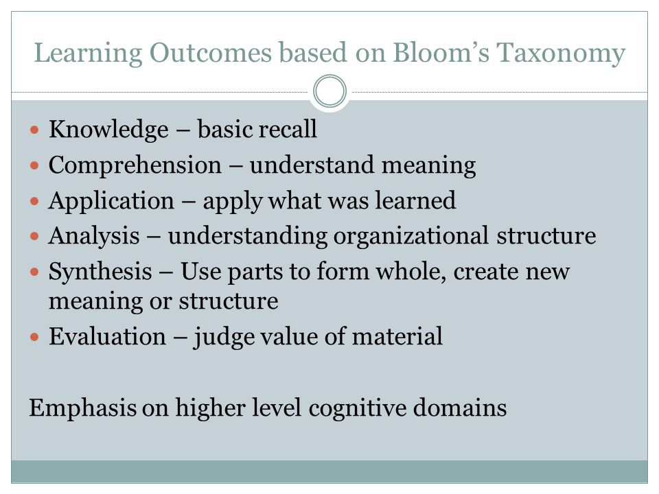 Learning Outcomes based on Bloom's Taxonomy Knowledge – basic recall Comprehension – understand meaning Application – apply what was learned Analysis – understanding organizational structure Synthesis – Use parts to form whole, create new meaning or structure Evaluation – judge value of material Emphasis on higher level cognitive domains