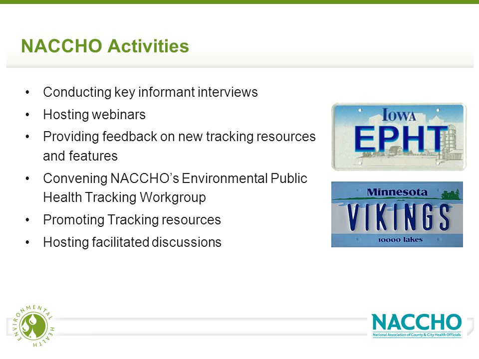 NACCHO Activities Conducting key informant interviews Hosting webinars Providing feedback on new tracking resources and features Convening NACCHO's Environmental Public Health Tracking Workgroup Promoting Tracking resources Hosting facilitated discussions