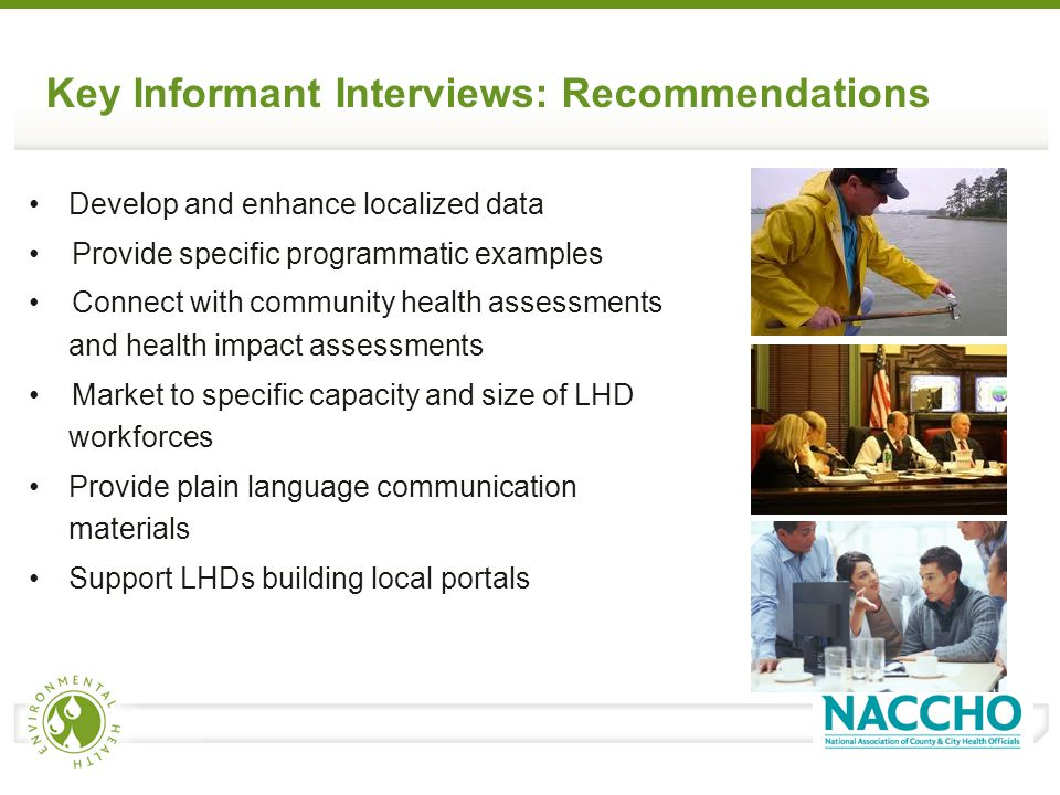 Key Informant Interviews: Recommendations Develop and enhance localized data Provide specific programmatic examples Connect with community health assessments and health impact assessments Market to specific capacity and size of LHD workforces Provide plain language communication materials Support LHDs building local portals