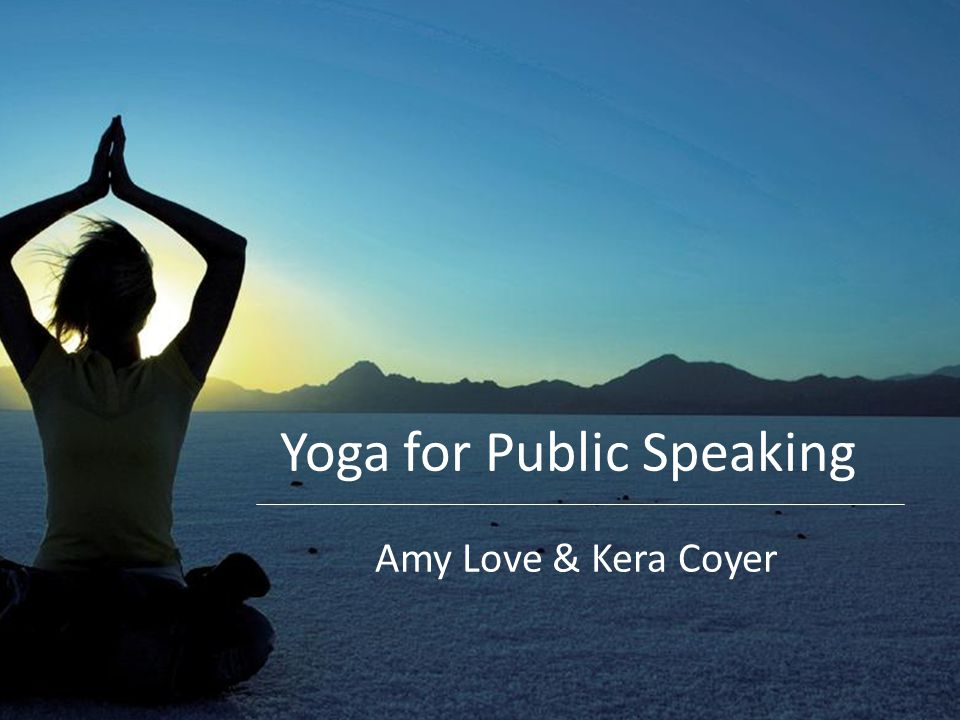 Today's agenda The basics: yoga and public speaking Simple stretches, focus on posture and body language Breathing techniques, pace/speaking techniques Mind-body connection, staying grounded while speaking Visualization, preparing and building confidence