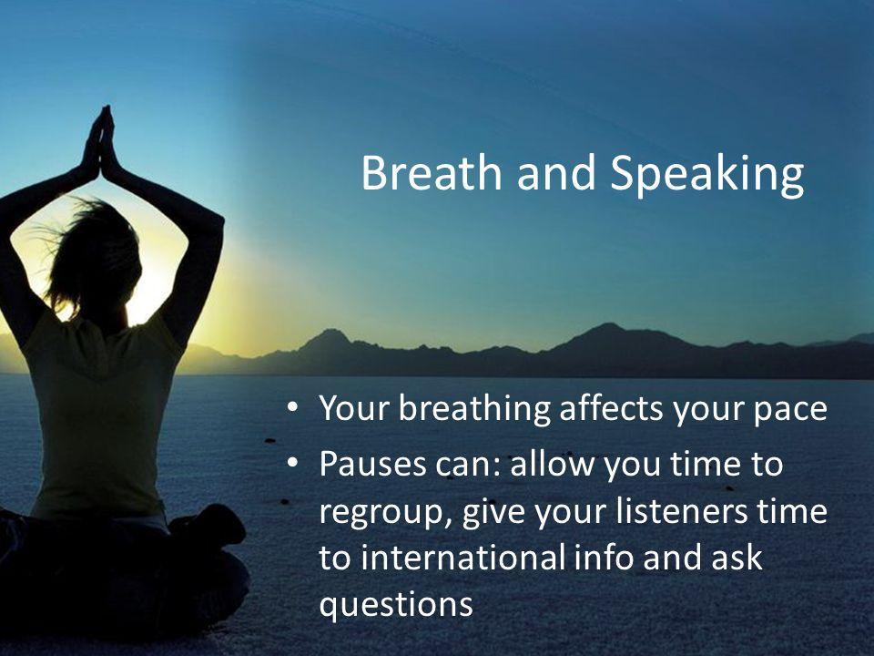 Breath and Speaking Your breathing affects your pace Pauses can: allow you time to regroup, give your listeners time to international info and ask que