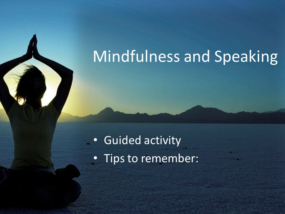 Mindfulness and Speaking Guided activity Tips to remember: