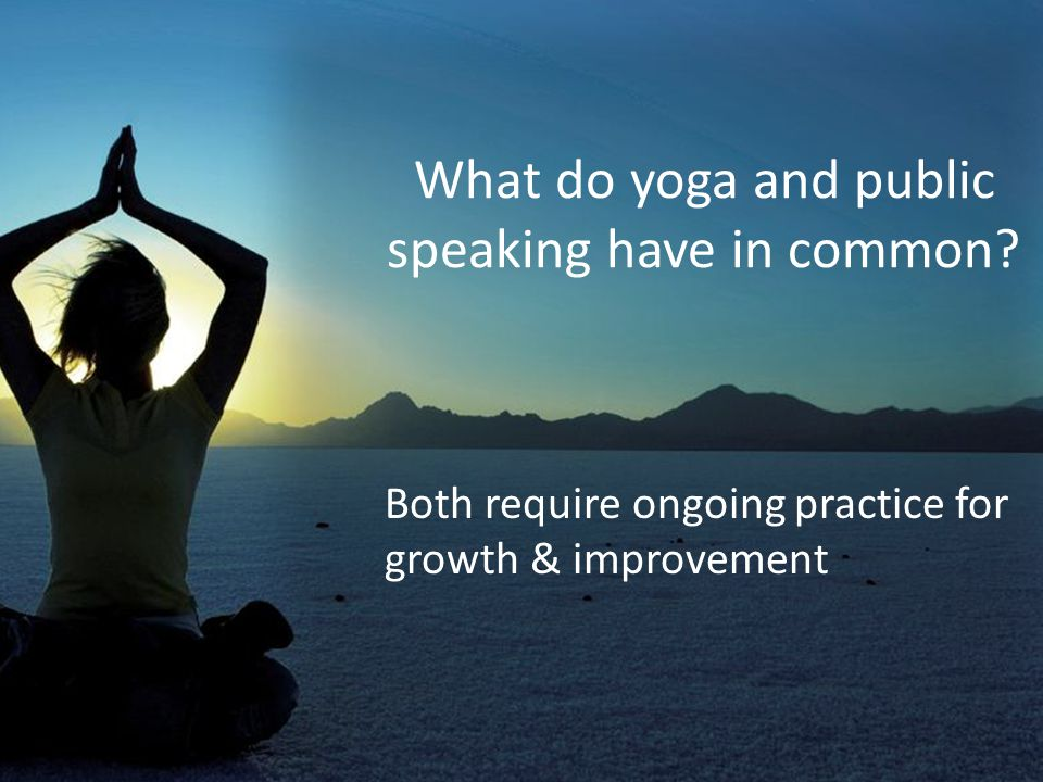 What do yoga and public speaking have in common? Both require ongoing practice for growth & improvement
