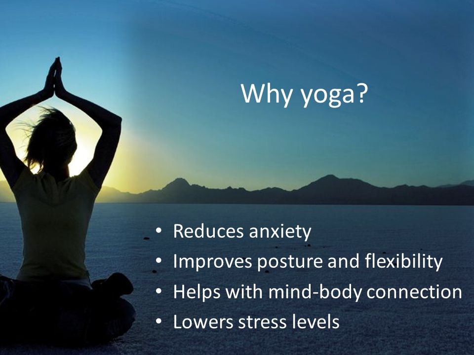 Why yoga? Allows you to focus your attention Grounds you Raises self awareness