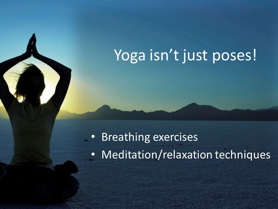 Yoga isn't just poses! Breathing exercises Meditation/relaxation techniques
