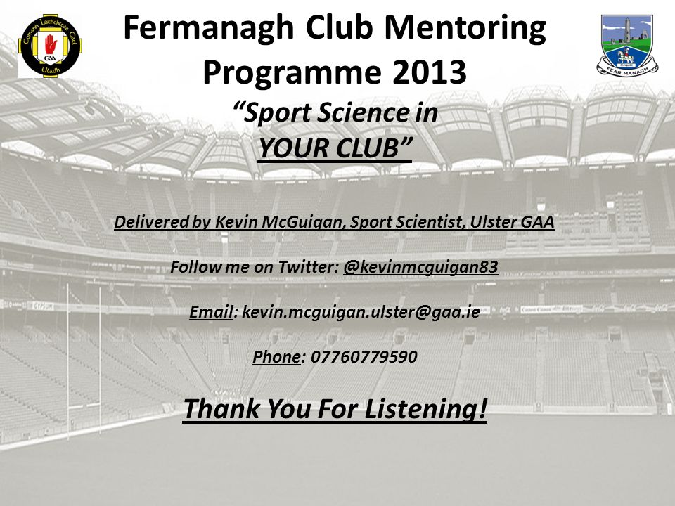 Fermanagh Club Mentoring Programme 2013 Sport Science in YOUR CLUB Delivered by Kevin McGuigan, Sport Scientist, Ulster GAA Follow me on Twitter: @kevinmcguigan83 Email: kevin.mcguigan.ulster@gaa.ie Phone: 07760779590 Thank You For Listening!