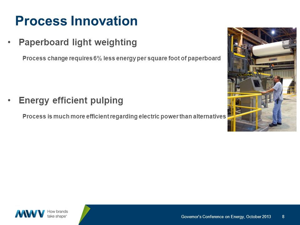 8 Process Innovation Paperboard light weighting Process change requires 6% less energy per square foot of paperboard Energy efficient pulping Process is much more efficient regarding electric power than alternatives Governor s Conference on Energy, October 2013