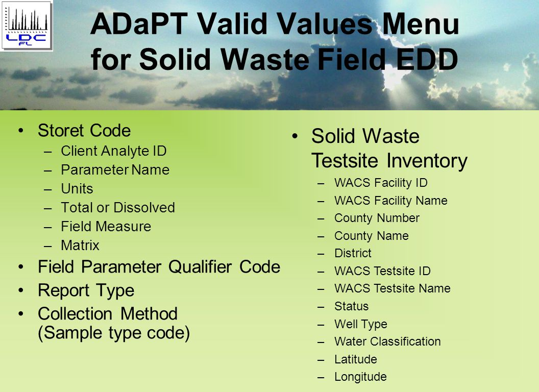 ADaPT Valid Values Menu for Solid Waste Field EDD Storet Code –Client Analyte ID –Parameter Name –Units –Total or Dissolved –Field Measure –Matrix Field Parameter Qualifier Code Report Type Collection Method (Sample type code) Solid Waste Testsite Inventory –WACS Facility ID –WACS Facility Name –County Number –County Name –District –WACS Testsite ID –WACS Testsite Name –Status –Well Type –Water Classification –Latitude –Longitude