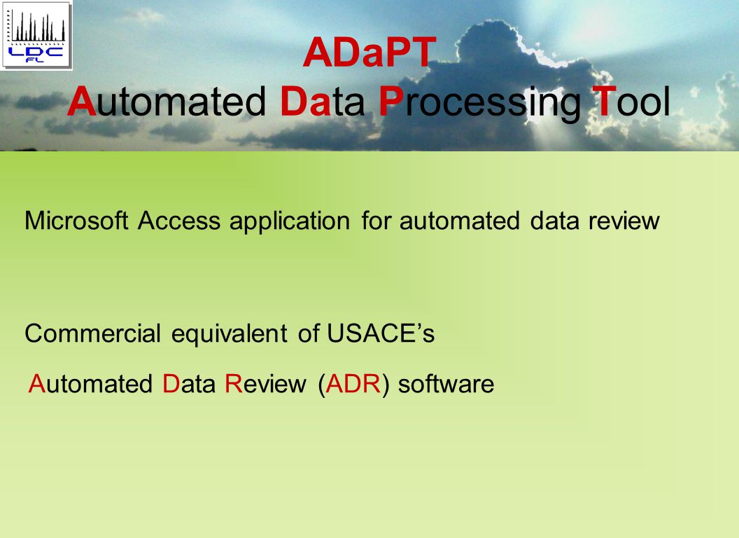 FL ADaPT is a computer application that processes Electronic Data Deliverables (EDDs) based on field elements defined by the Florida DEP Laboratory Data Deliverable, (LDD) –(includes Lab data with QC and Error check) Program specific - Laboratory Receipt Deliverable –(includes Lab Receipt and some Field information) Program specific - Field EDD (FDD) –(includes field methods and Error check) FL ADaPT