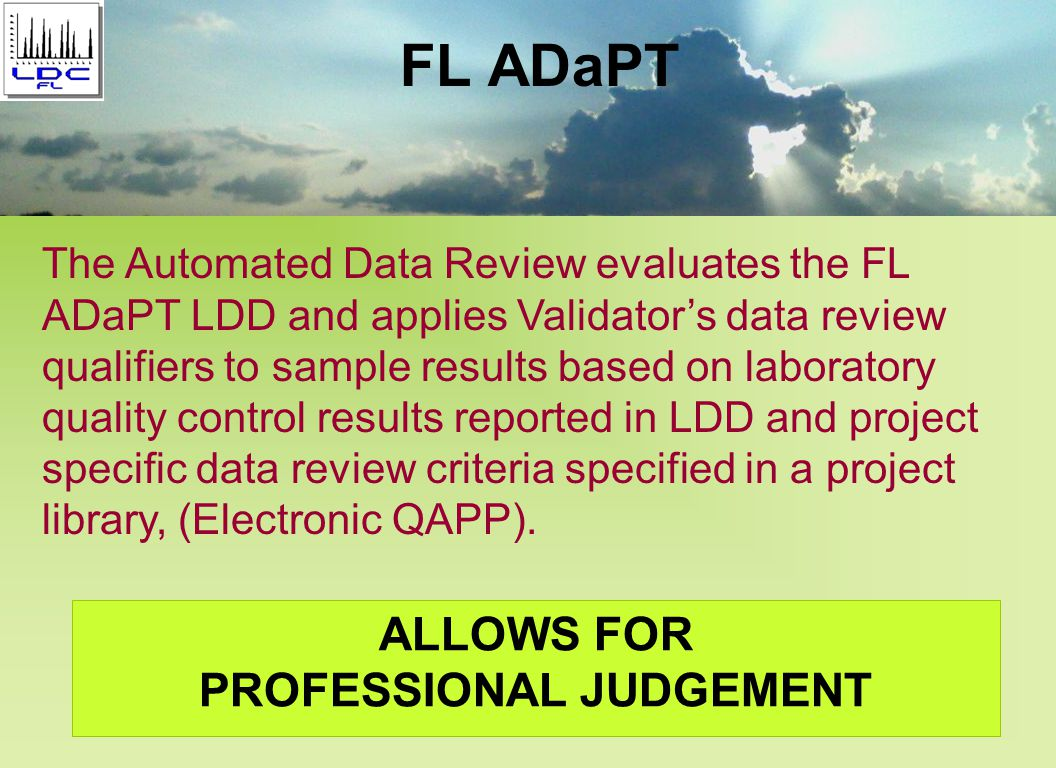 FL ADaPT ALLOWS FOR PROFESSIONAL JUDGEMENT The Automated Data Review evaluates the FL ADaPT LDD and applies Validator's data review qualifiers to sample results based on laboratory quality control results reported in LDD and project specific data review criteria specified in a project library, (Electronic QAPP).