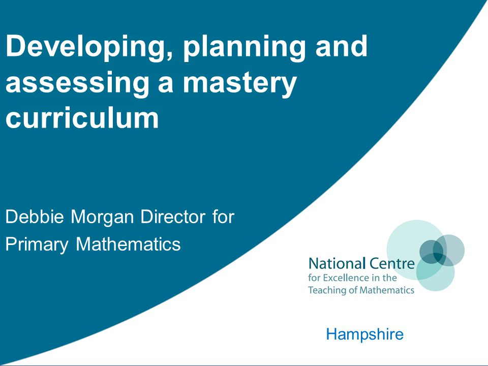 Developing, planning and assessing a mastery curriculum Debbie Morgan Director for Primary Mathematics Hampshire