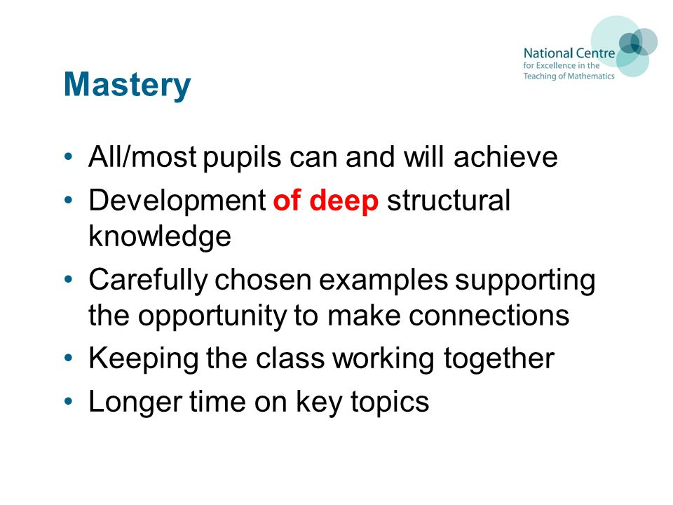 Mastery All/most pupils can and will achieve Development of deep structural knowledge Carefully chosen examples supporting the opportunity to make con