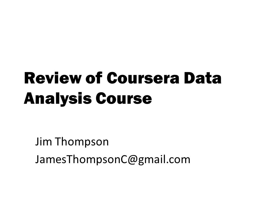 Review of Coursera Data Analysis Course Jim Thompson JamesThompsonC@gmail.com