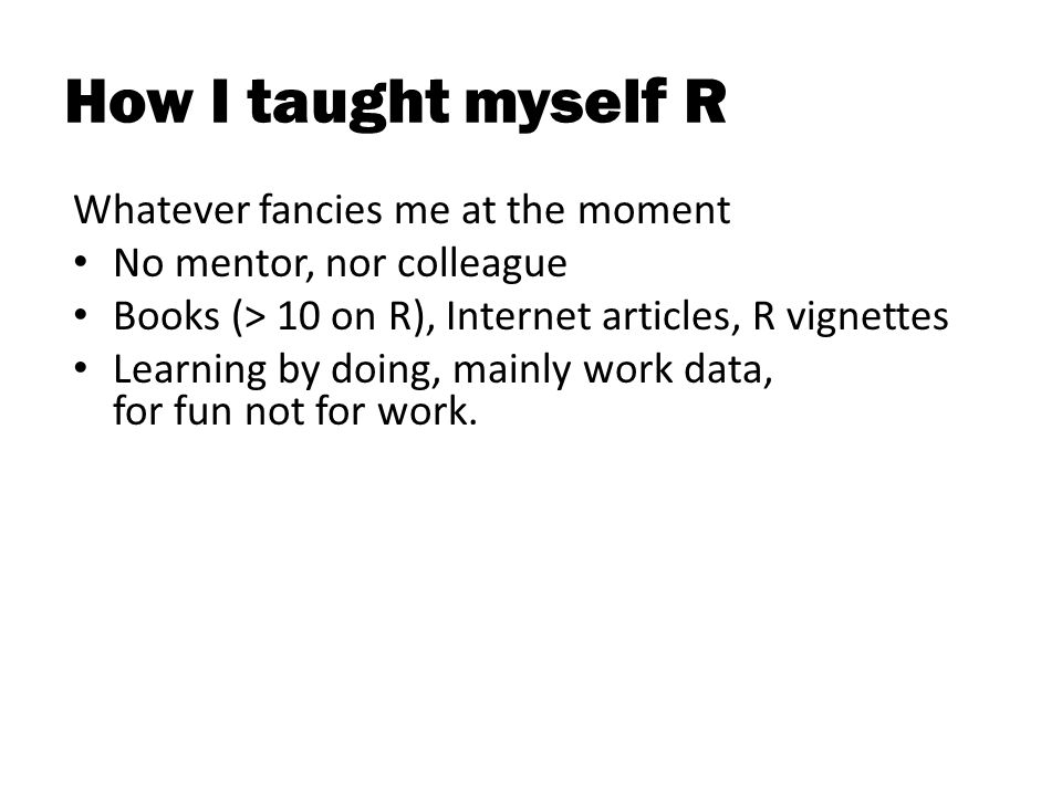 How I taught myself R Whatever fancies me at the moment No mentor, nor colleague Books (> 10 on R), Internet articles, R vignettes Learning by doing, mainly work data, for fun not for work.