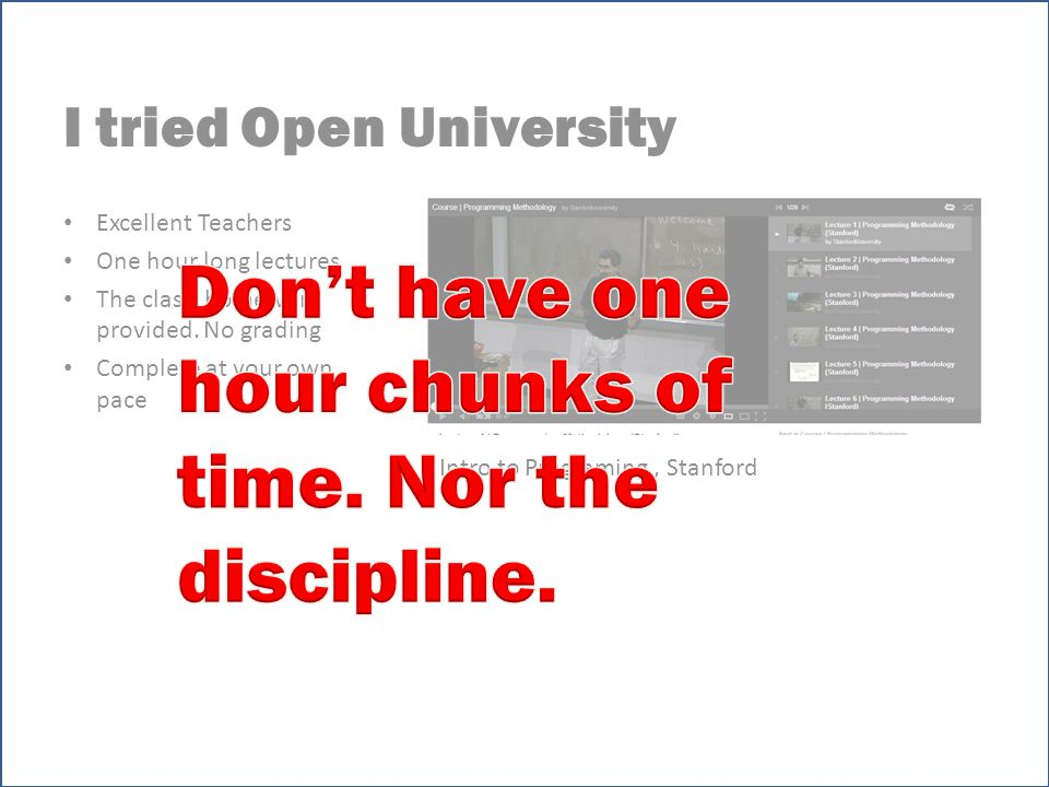 I tried Open University Excellent Teachers One hour long lectures The class homework provided.