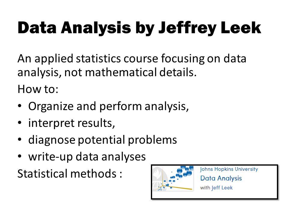 Data Analysis by Jeffrey Leek An applied statistics course focusing on data analysis, not mathematical details.