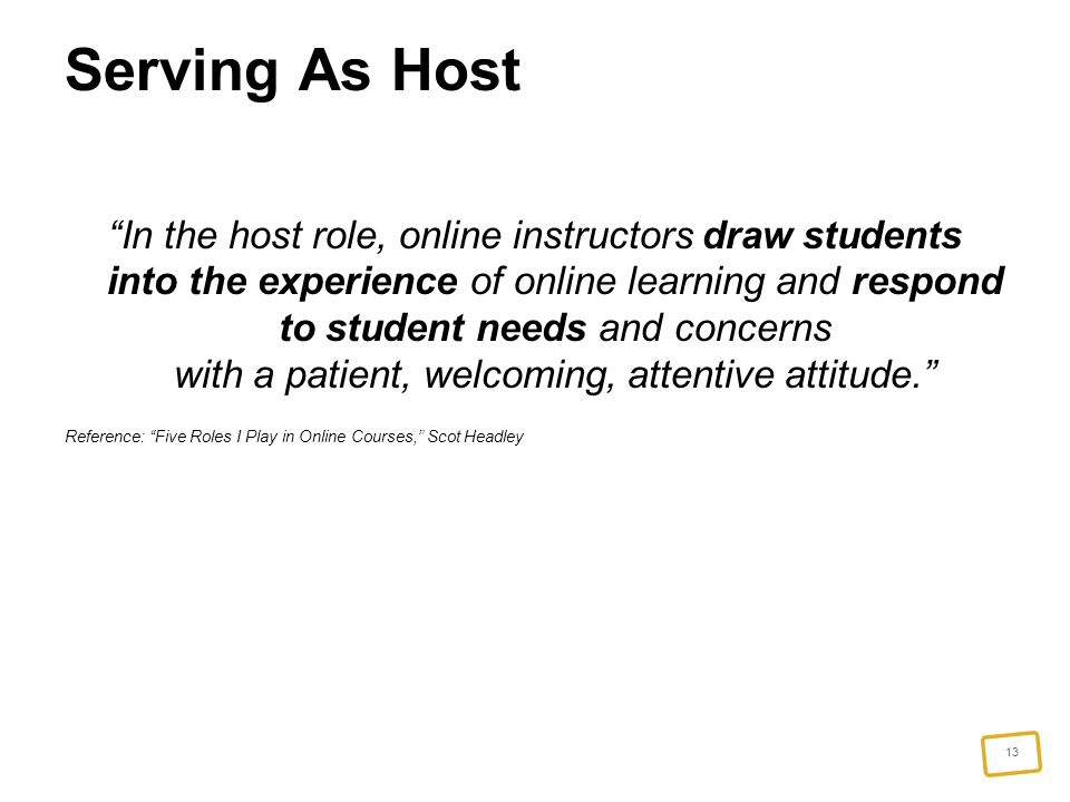 13 Serving As Host In the host role, online instructors draw students into the experience of online learning and respond to student needs and concerns with a patient, welcoming, attentive attitude. Reference: Five Roles I Play in Online Courses, Scot Headley