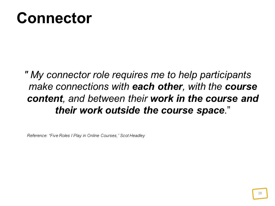 26 Connector My connector role requires me to help participants make connections with each other, with the course content, and between their work in the course and their work outside the course space. Reference: Five Roles I Play in Online Courses, Scot Headley