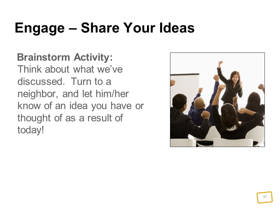 37 Engage – Share Your Ideas Brainstorm Activity: Think about what we've discussed.