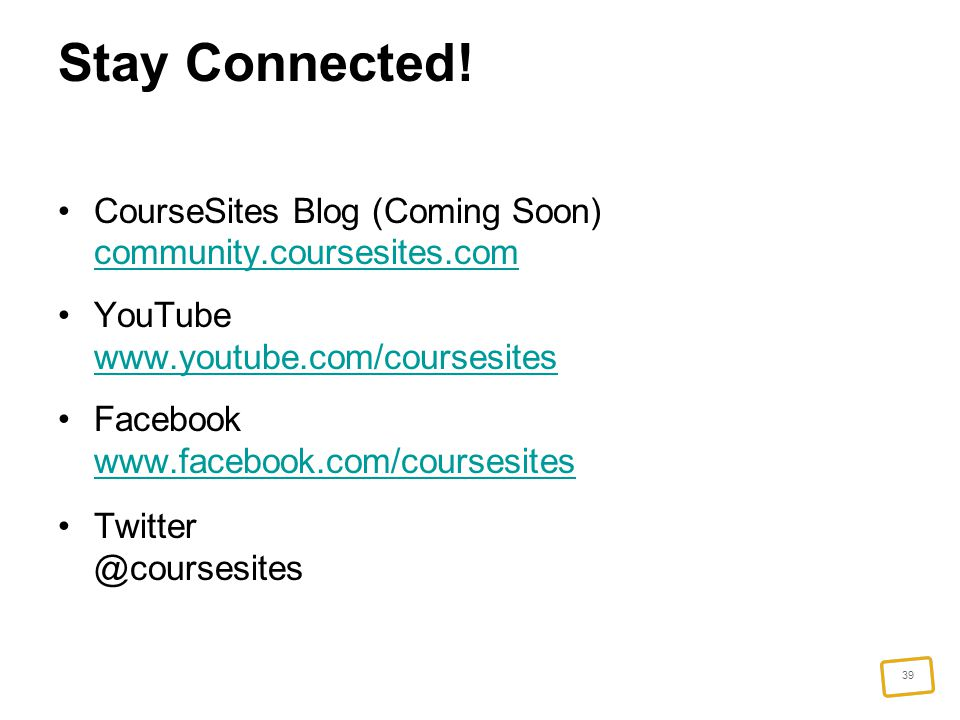 39 CourseSites Blog (Coming Soon) community.coursesites.com community.coursesites.com YouTube www.youtube.com/coursesites www.youtube.com/coursesites Facebook www.facebook.com/coursesites www.facebook.com/coursesites Twitter @coursesites Stay Connected!