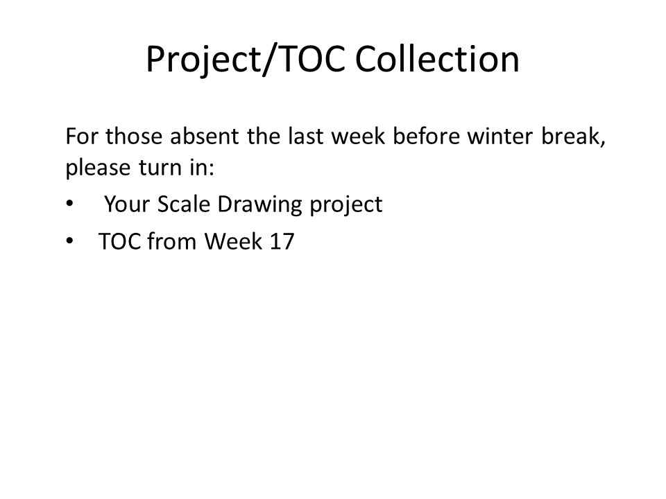 Project/TOC Collection For those absent the last week before winter break, please turn in: Your Scale Drawing project TOC from Week 17
