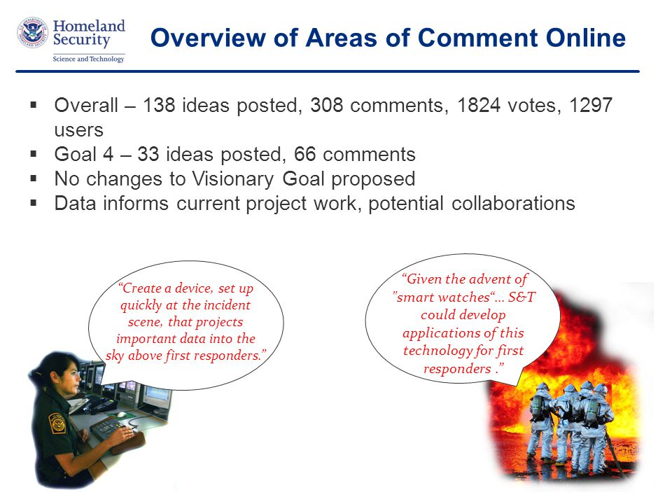 17 Overview of Areas of Comment Online  Overall – 138 ideas posted, 308 comments, 1824 votes, 1297 users  Goal 4 – 33 ideas posted, 66 comments  No changes to Visionary Goal proposed  Data informs current project work, potential collaborations Given the advent of smart watches … S&T could develop applications of this technology for first responders. Create a device, set up quickly at the incident scene, that projects important data into the sky above first responders.