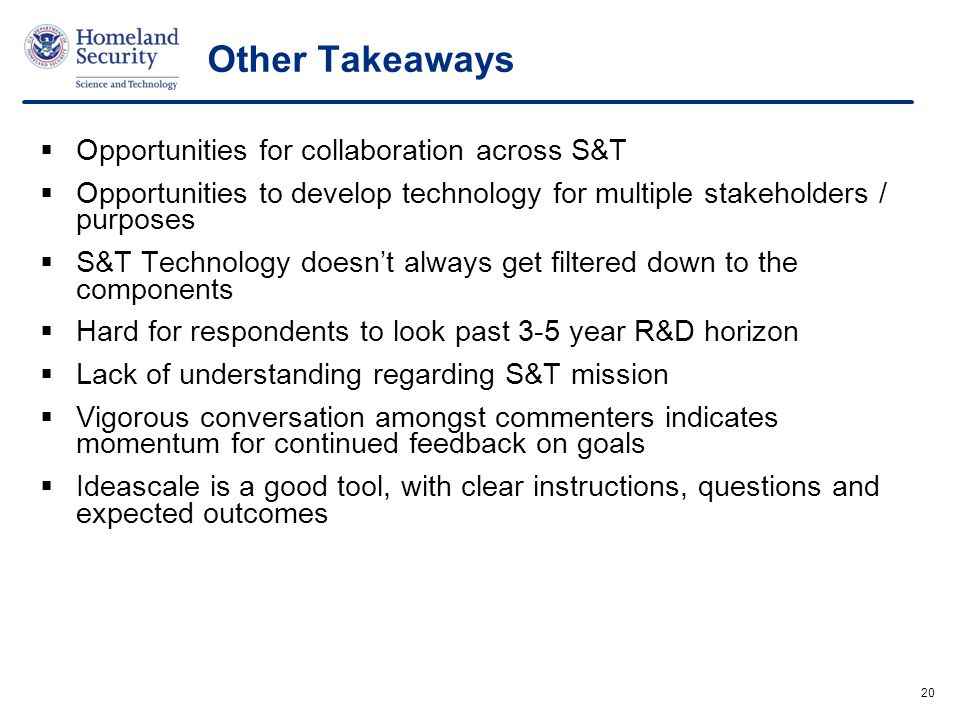 20 Other Takeaways  Opportunities for collaboration across S&T  Opportunities to develop technology for multiple stakeholders / purposes  S&T Technology doesn't always get filtered down to the components  Hard for respondents to look past 3-5 year R&D horizon  Lack of understanding regarding S&T mission  Vigorous conversation amongst commenters indicates momentum for continued feedback on goals  Ideascale is a good tool, with clear instructions, questions and expected outcomes