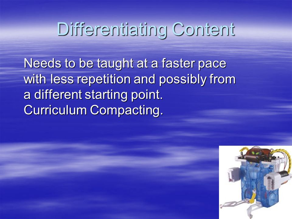 Differentiating Content Needs to be taught at a faster pace with less repetition and possibly from a different starting point. Curriculum Compacting.