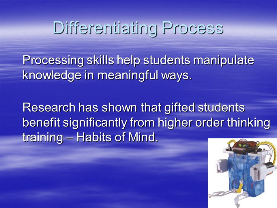Differentiating Process Processing skills help students manipulate knowledge in meaningful ways. Research has shown that gifted students benefit signi