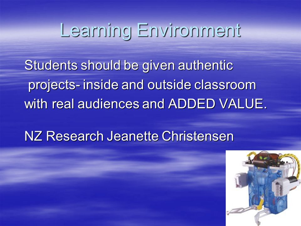 Learning Environment Students should be given authentic projects- inside and outside classroom projects- inside and outside classroom with real audien