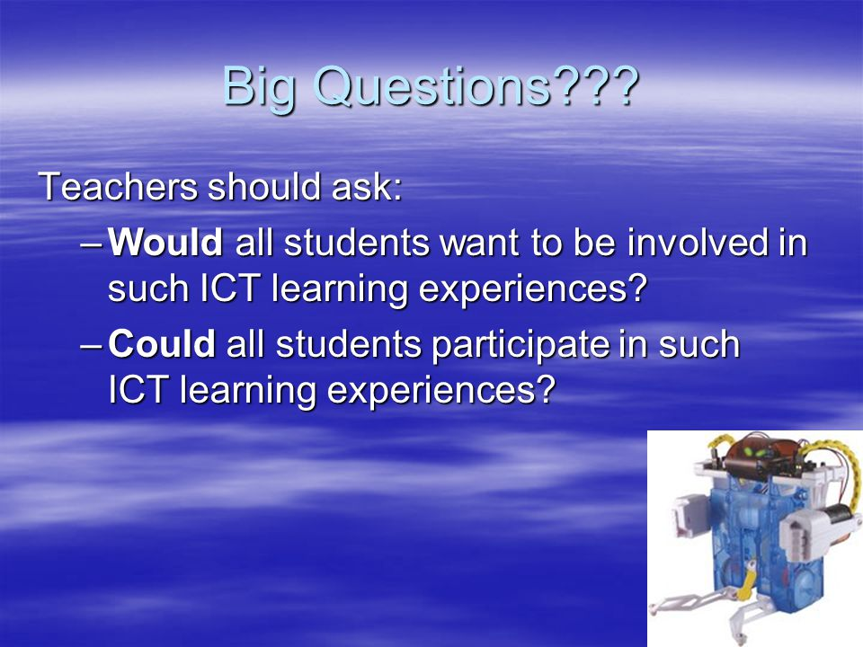 Big Questions??? Teachers should ask: –Would all students want to be involved in such ICT learning experiences? –Could all students participate in suc