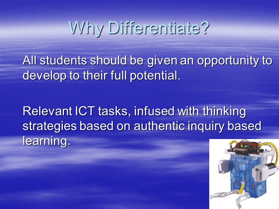 Why Differentiate? All students should be given an opportunity to develop to their full potential. Relevant ICT tasks, infused with thinking strategie