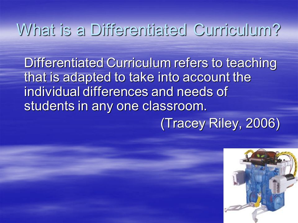 What is a Differentiated Curriculum? Differentiated Curriculum refers to teaching that is adapted to take into account the individual differences and